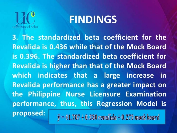 FINDINGS 3. The standardized beta coefficient for the Revalida is 0.436 while that of the Mock Board is 0.396. The standar...