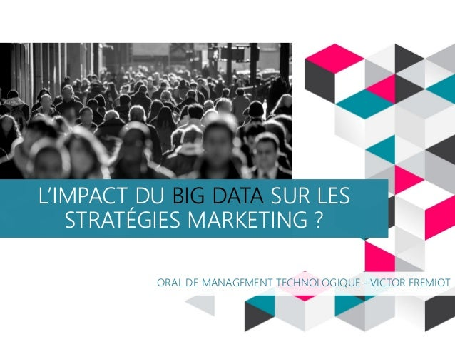 L'IMPACT DU BIG DATA SUR LES STRATÉGIES MARKETING ? ORAL DE MANAGEMENT TECHNOLOGIQUE - VICTOR FREMIOT