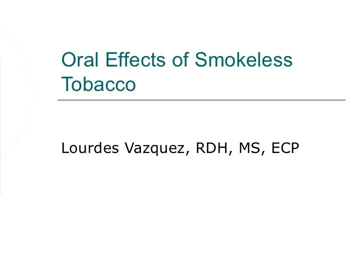 Oral Effects of SmokelessTobaccoLourdes Vazquez, RDH, MS, ECP