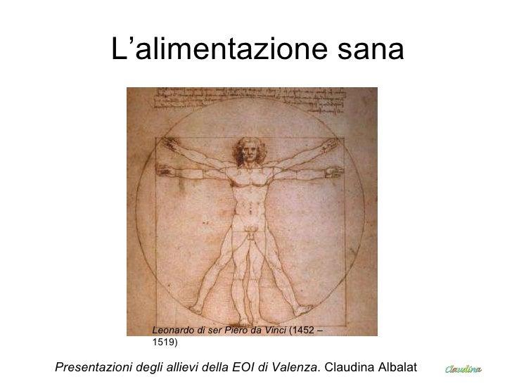 L'alimentazione sana Leonardo di ser Piero da Vinci  (1452 –1519)   Presentazioni degli allievi della EOI di Valenza . Cla...