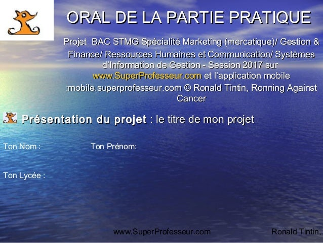 www.SuperProfesseur.com Ronald Tintin, ORAL DE LA PARTIE PRATIQUEORAL DE LA PARTIE PRATIQUE ProjetProjet BAC STMG Spéciali...