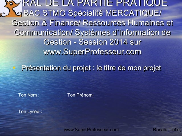 www.SuperProfesseur.com Ronald Tintin, ORAL DE LA PARTIE PRATIQUEORAL DE LA PARTIE PRATIQUE BAC STMG Spécialité MERCATIQUE...