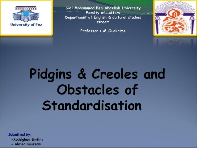 Pidgins & Creoles and Obstacles of Standardisation Submitted by: -Abdelghani Elmitry - Ahmed Ouazzani Sidi Mohammed Ben Ab...