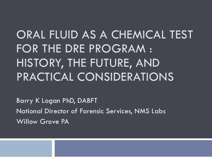 ORAL FLUID AS A CHEMICAL TEST FOR THE DRE PROGRAM : HISTORY, THE FUTURE, AND PRACTICAL CONSIDERATIONS Barry K Logan PhD, D...