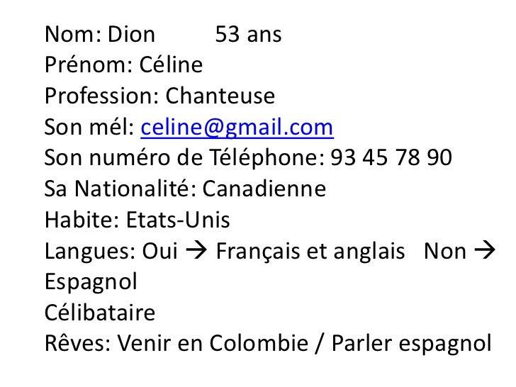 Nom: Dion        53 ansPrénom: CélineProfession: ChanteuseSon mél: celine@gmail.comSon numéro de Téléphone: 93 45 78 90Sa ...