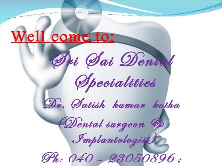 Well come to: <ul><li>Sri Sai Dental Specialities </li></ul><ul><li>Dr. Satish  kumar  kotha </li></ul><ul><li>(Dental sur...
