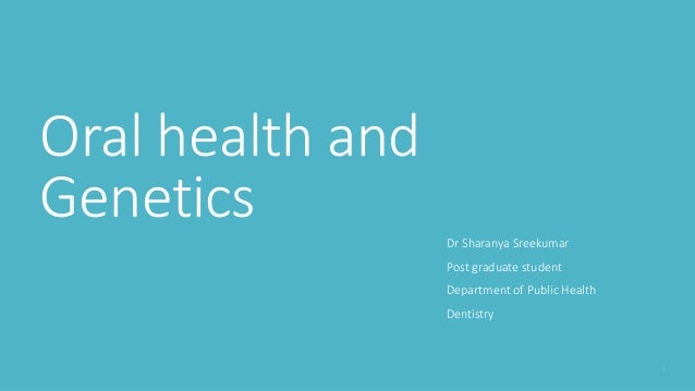 Oral health and Genetics Dr Sharanya Sreekumar Post graduate student Department of Public Health Dentistry
