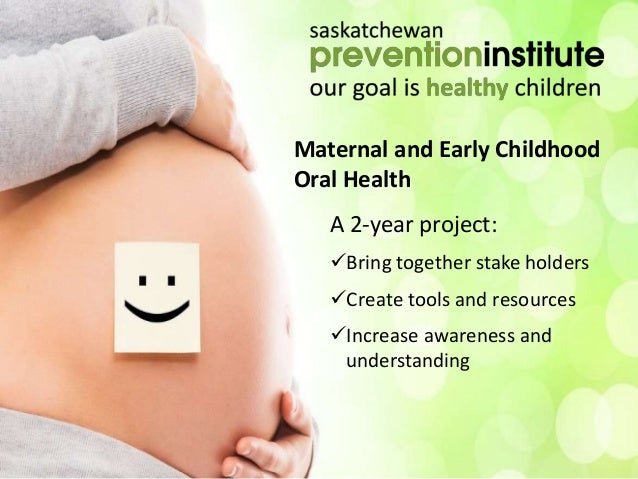 Maternal and Early Childhood Oral Health A 2-year project: Bring together stake holders Create tools and resources Incr...