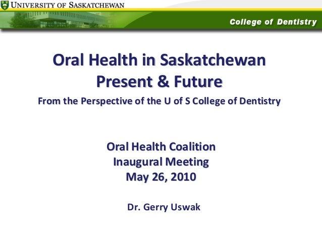 OralHealthinSaskatchewan Present&Future FromthePerspectiveoftheUofSCollegeofDentistry  OralHealthCoaliti...