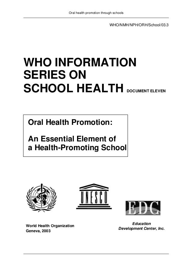 Oral health promotion through schools WHO/NMH/NPH/ORH/School/03.3 WHO INFORMATION SERIES ON SCHOOL HEALTH DOCUMENT ELEVEN ...