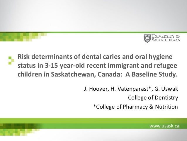 www.usask.ca Risk determinants of dental caries and oral hygiene status in 3-15 year-old recent immigrant and refugee chil...