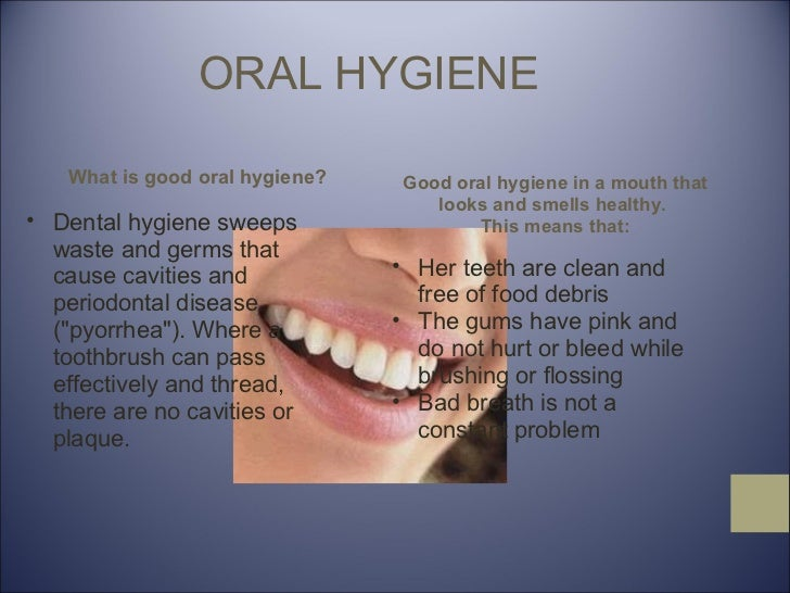 ORAL HYGIENE What is good oral hygiene? <ul><ul><li>Dental hygiene sweeps waste and germs that cause cavities and periodon...