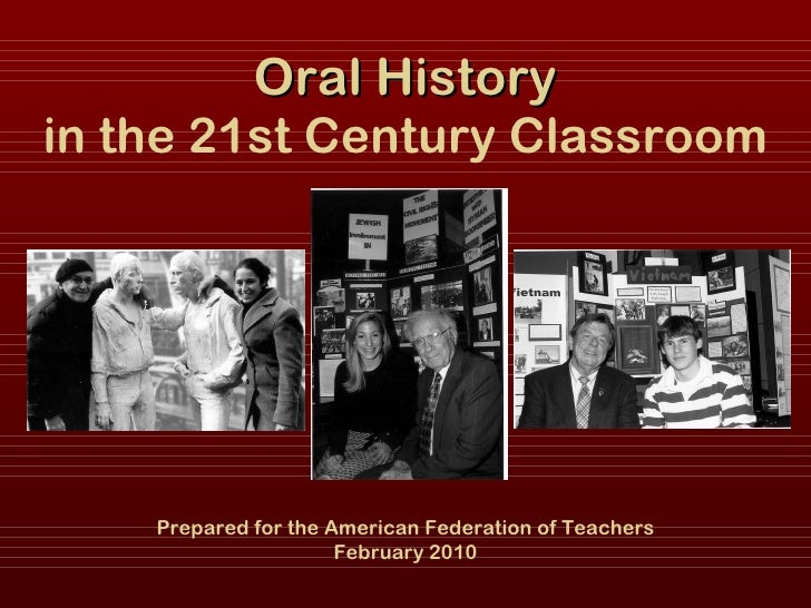 Oral History in the 21st Century Classroom Prepared for the American Federation of Teachers February 2010