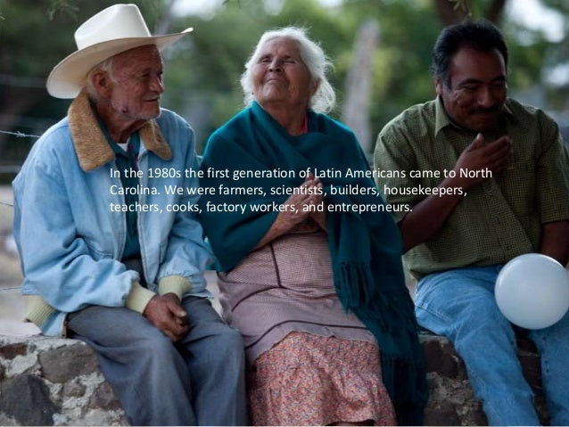 In the 1980s the first generation of Latin Americans came to NorthCarolina. We were farmers, scientists, builders, houseke...