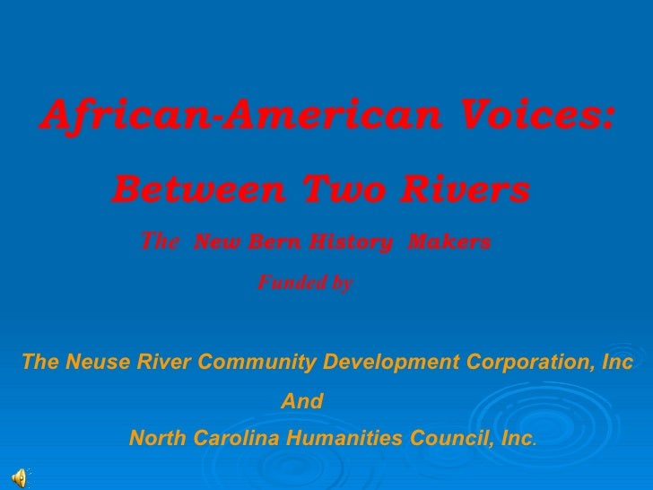 African-American Voices:  Between Two Rivers The  New Bern History  Makers   Funded by  The Neuse River Community Developm...