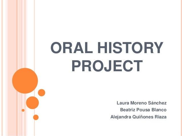ORAL HISTORY PROJECT Laura Moreno Sánchez Beatriz Pousa Blanco Alejandra Quiñones Riaza