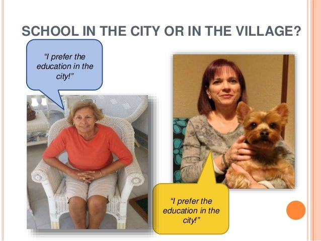 """SCHOOL IN THE CITY OR IN THE VILLAGE? """"I prefer the education in the city!"""" """"I prefer the education in the city!"""""""