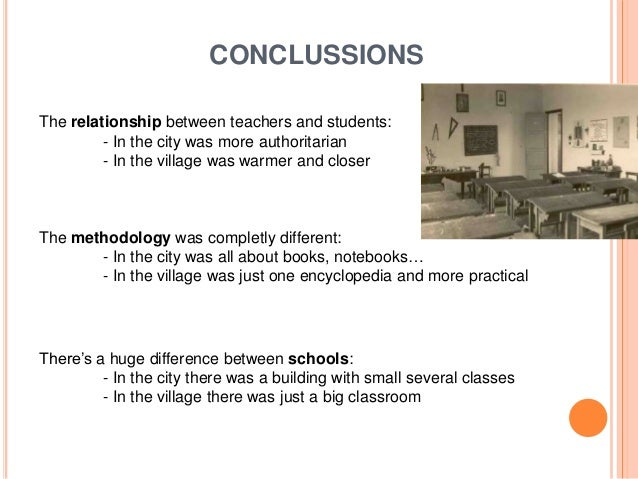 CONCLUSSIONS The relationship between teachers and students: - In the city was more authoritarian - In the village was war...