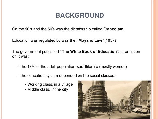 """BACKGROUND On the 50's and the 60's was the dictatorship called Francoism Education was regulated by was the """"Moyano Law"""" ..."""