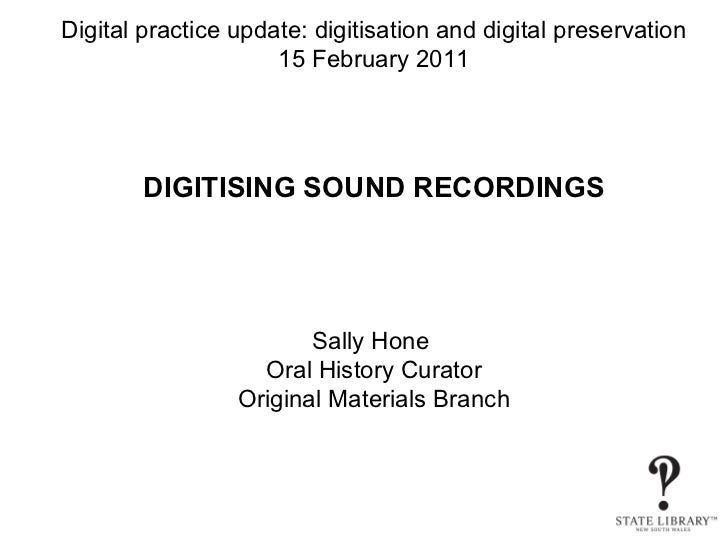 Digital practice update: digitisation and digital preservation 15 February 2011 DIGITISING SOUND RECORDINGS Sally Hone  Or...