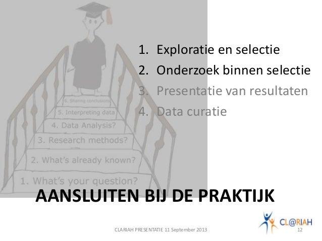 CLARIAH PRESENTATIE 11 September 2013 12 1. Exploratie en selectie 2. Onderzoek binnen selectie 3. Presentatie van resulta...