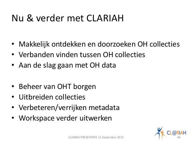 Nu & verder met CLARIAH • Makkelijk ontdekken en doorzoeken OH collecties • Verbanden vinden tussen OH collecties • Aan de...