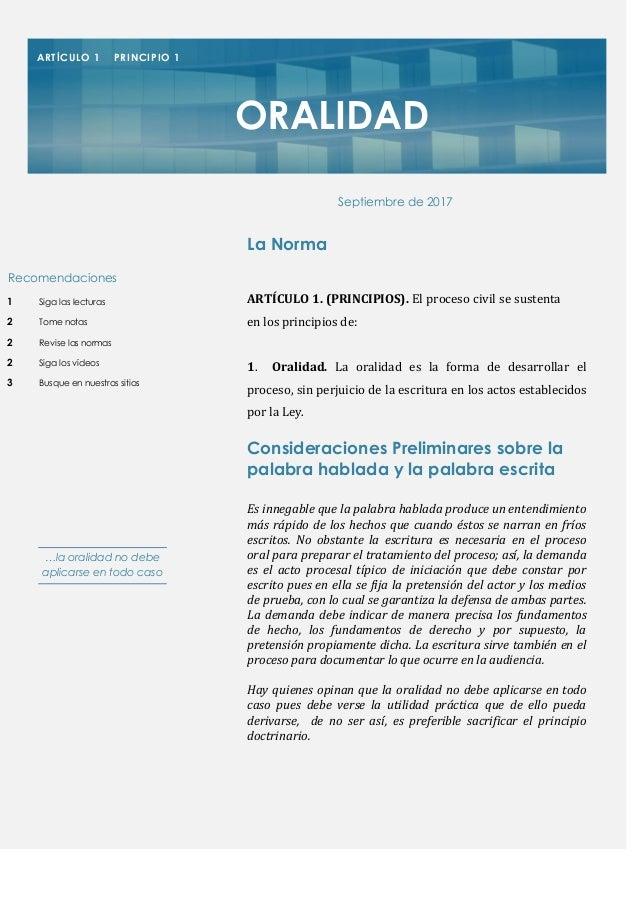 ARTÍCULO 1. (PRINCIPIOS). El proceso civil se sustenta en los principios de: 1. Oralidad. La oralidad es la forma de desar...