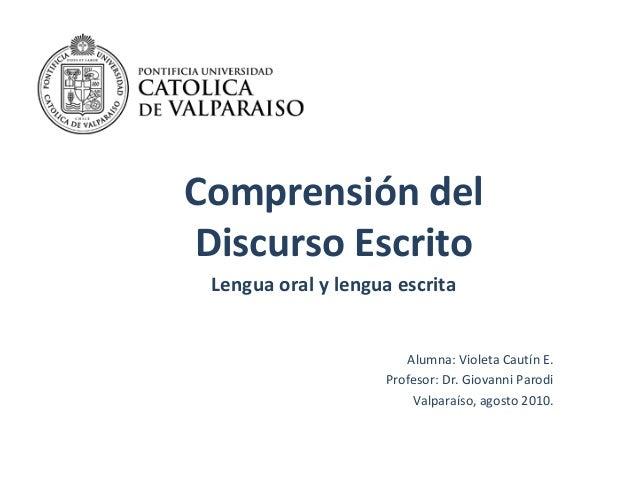 Comprensión del Discurso Escrito Lengua oral y lengua escrita Alumna: Violeta Cautín E. Profesor: Dr. Giovanni Parodi Valp...