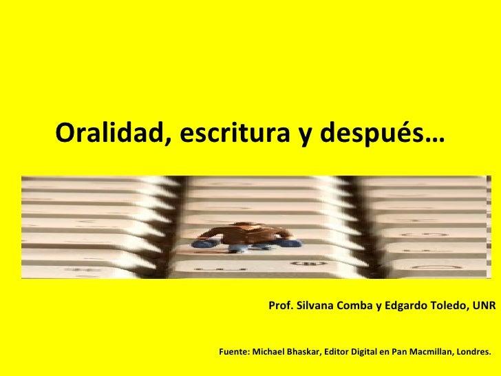Oralidad, escritura y después… Prof. Silvana Comba y Edgardo Toledo, UNR Fuente: Michael Bhaskar,  Editor Digital en Pan M...
