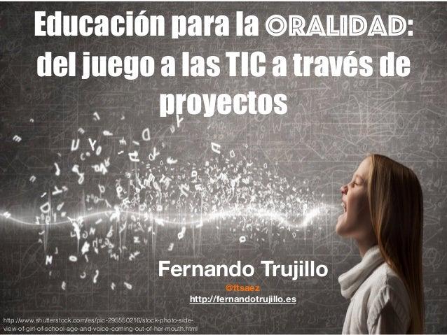 Educación para la oralidad: del juego a las TIC a través de proyectos Fernando Trujillo @ftsaez http://fernandotrujillo.es...