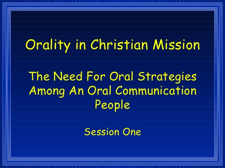 Orality in Christian MissionThe Need For Oral StrategiesAmong An Oral Communication          People         Session One