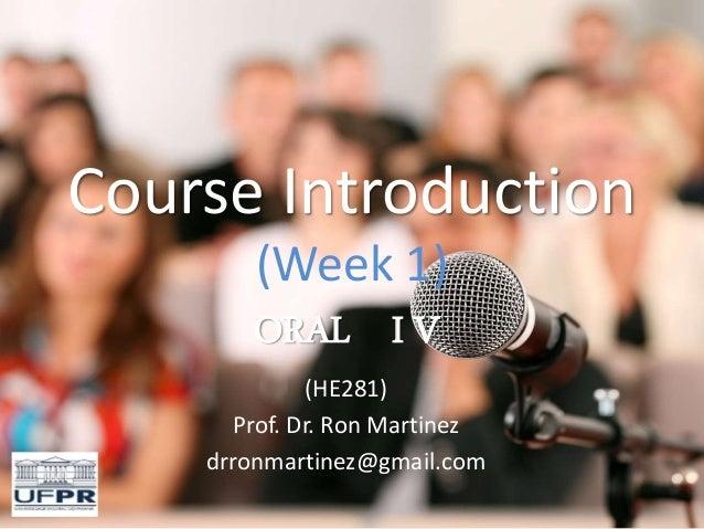 Course Introduction (Week 1) ORAL I V (HE281) Prof. Dr. Ron Martinez drronmartinez@gmail.com