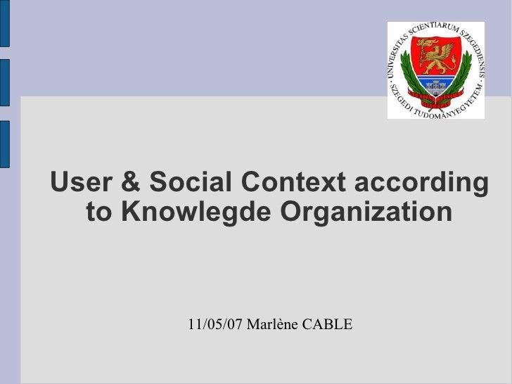 User & Social Context according to Knowlegde Organization 11/05/07 Marlène CABLE