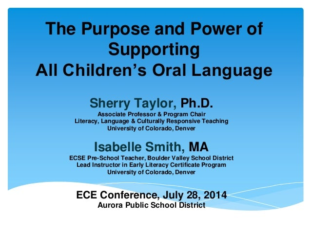 The Purpose and Power of Supporting All Children's Oral Language Sherry Taylor, Ph.D. Associate Professor & Program Chair ...