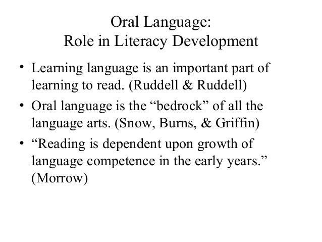 Oral Language: Role in Literacy Development • Learning language is an important part of learning to read. (Ruddell & Rudde...