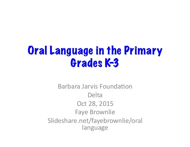 Oral Language in the Primary Grades K-3 BarbaraJarvisFounda/on Delta Oct28,2015 FayeBrownlie Slideshare.net/fayeb...