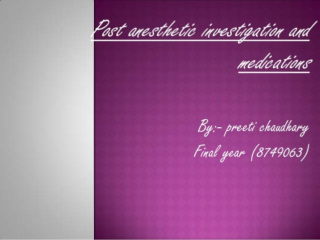 Post anesthetic investigation and                      medications                By:- preeti chaudhary               Fina...