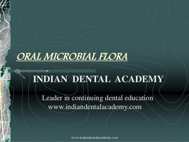 ORAL MICROBIAL FLORA INDIAN DENTAL ACADEMY Leader in continuing dental education www.indiandentalacademy.com  www.indiande...