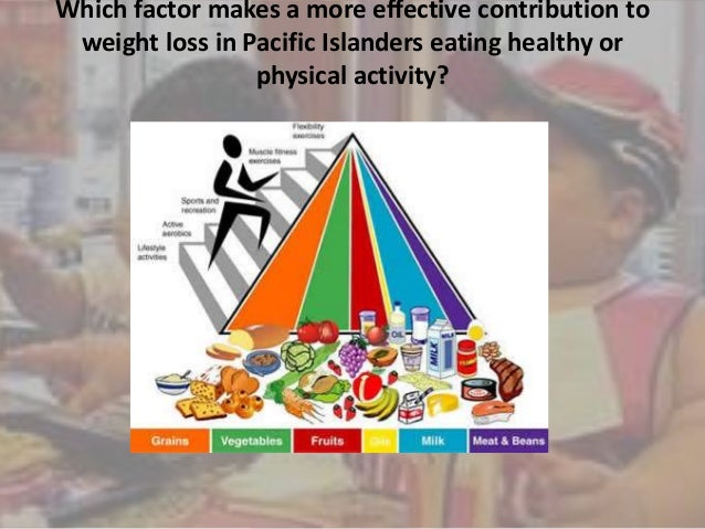 Which factor makes a more effective contribution to weight loss in Pacific Islanders eating healthy or physical activity?