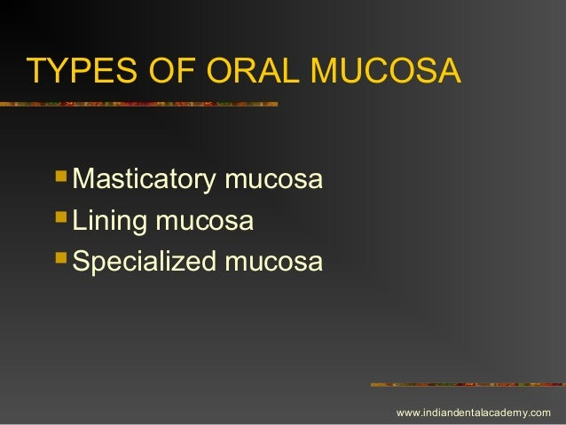 TYPES OF ORAL MUCOSA  Masticatory mucosa  Lining mucosa  Specialized mucosa www.indiandentalacademy.com