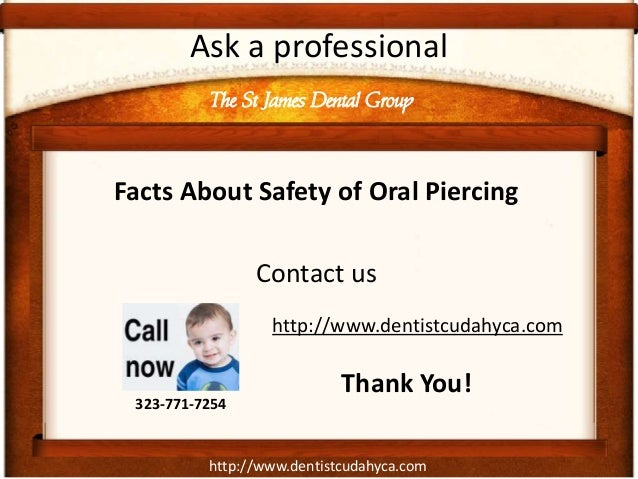 http://www.dentistcudahyca.com Ask a professional Facts About Safety of Oral Piercing Contact us The St James Dental Group...