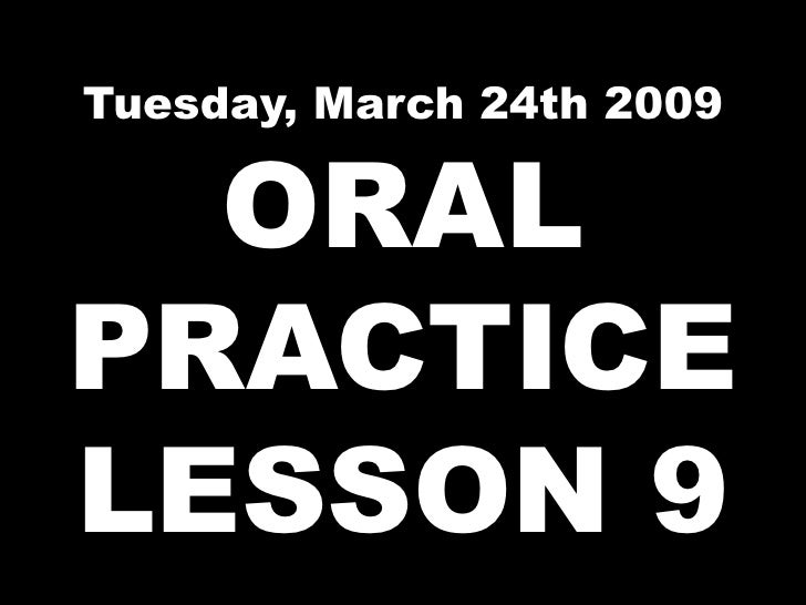 Tuesday, March 24th 2009 ORAL PRACTICE LESSON 9