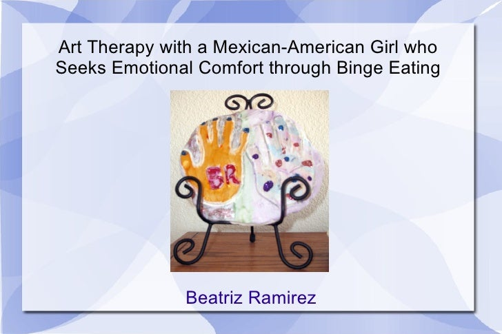 Art Therapy with a Mexican-American Girl who Seeks Emotional Comfort through Binge Eating Beatriz Ramirez