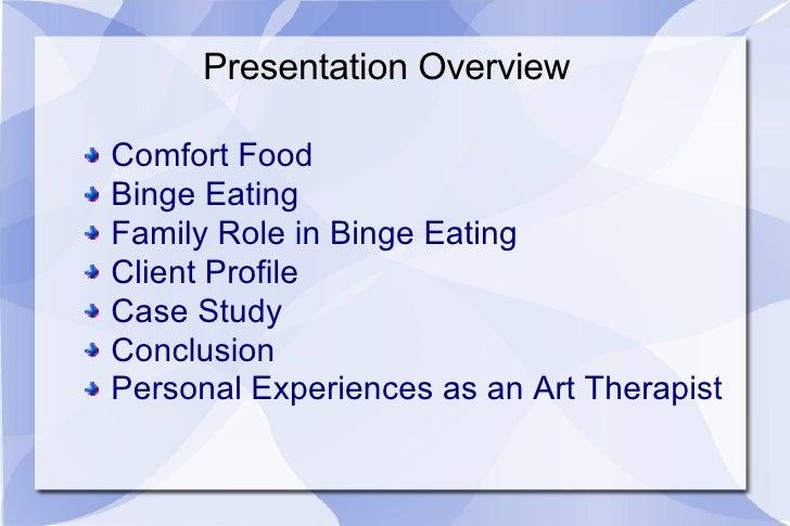 Presentation Overview <ul><li>Comfort Food </li></ul><ul><li>Binge Eating </li></ul><ul><li>Family Role in Binge Eating </...