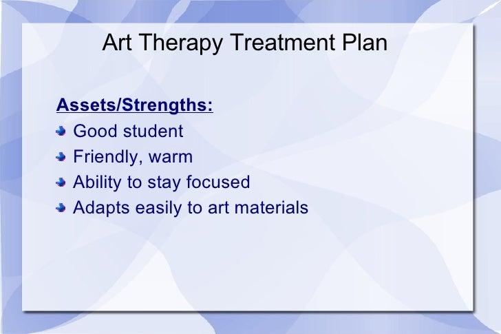 Art Therapy Treatment Plan <ul><li>Assets/Strengths: </li></ul><ul><li>Good student </li></ul><ul><li>Friendly, warm </li>...