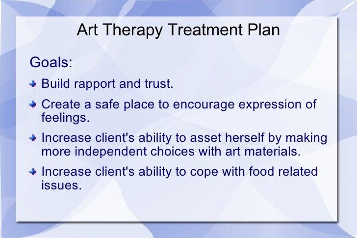 Art Therapy Treatment Plan <ul><li>Goals: </li></ul><ul><li>Build rapport and trust.  </li></ul><ul><li>Create a safe plac...