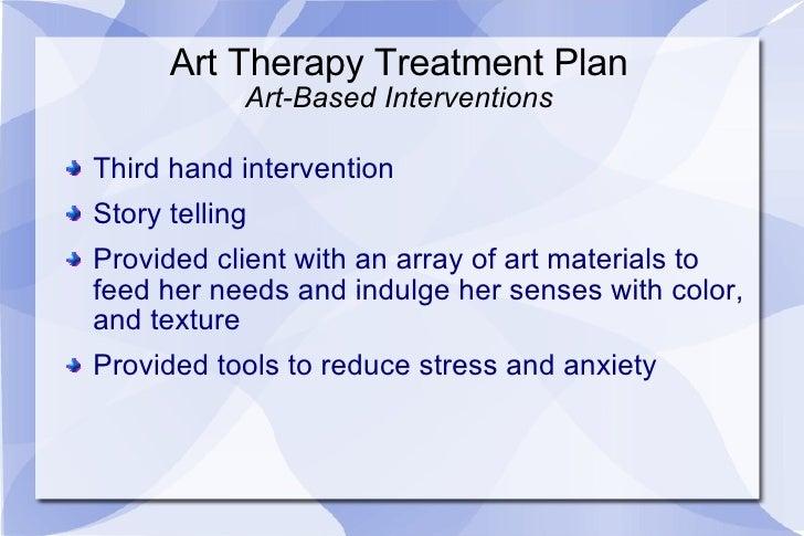 Art Therapy Treatment Plan Art-Based Interventions <ul><li>Third hand intervention </li></ul><ul><li>Story telling </li></...