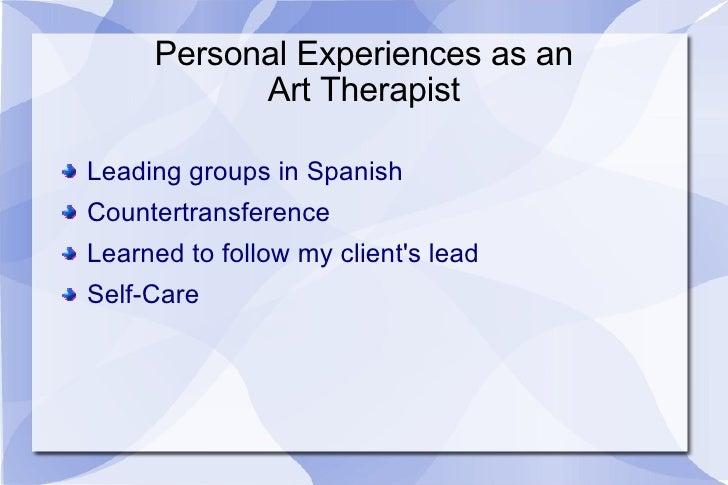 Personal Experiences as an Art Therapist <ul><li>Leading groups in Spanish </li></ul><ul><li>Countertransference </li></ul...