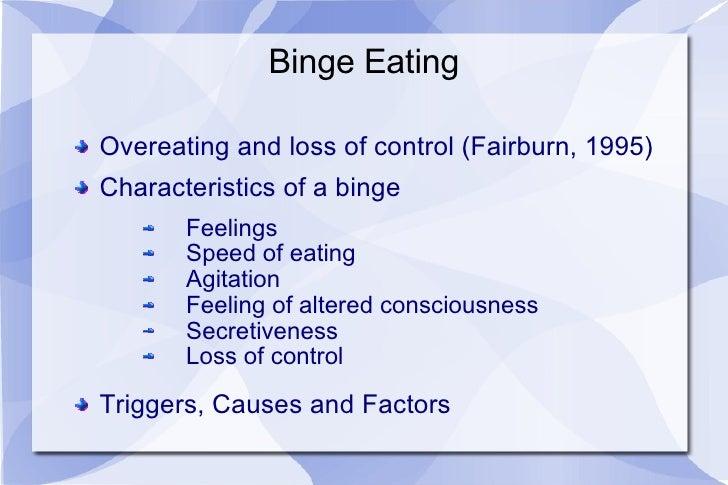 Binge Eating <ul><li>Overeating and loss of control (Fairburn, 1995) </li></ul><ul><li>Characteristics of a binge </li></u...