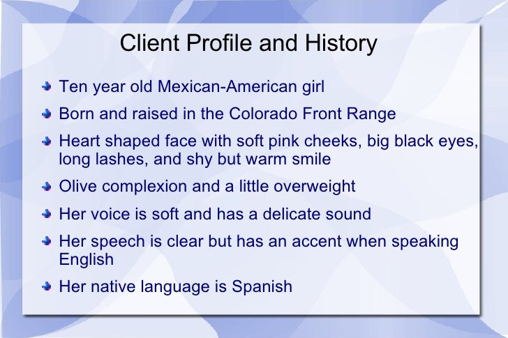 Client Profile and History <ul><li>Ten year old Mexican-American girl </li></ul><ul><li>Born and raised in the Colorado Fr...